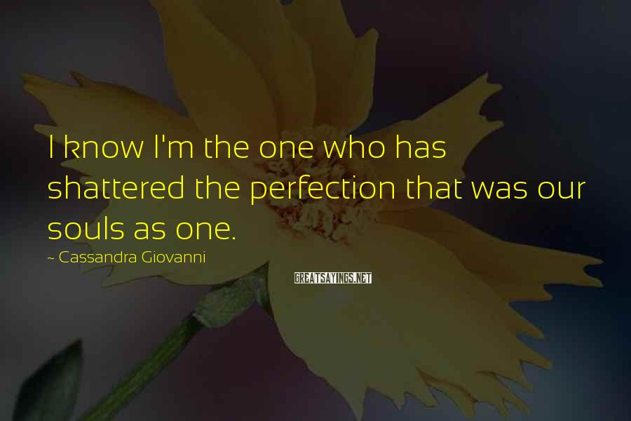 Cassandra Giovanni Sayings: I know I'm the one who has shattered the perfection that was our souls as