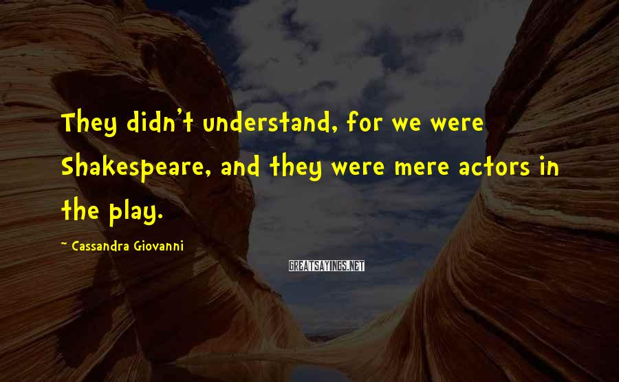 Cassandra Giovanni Sayings: They didn't understand, for we were Shakespeare, and they were mere actors in the play.