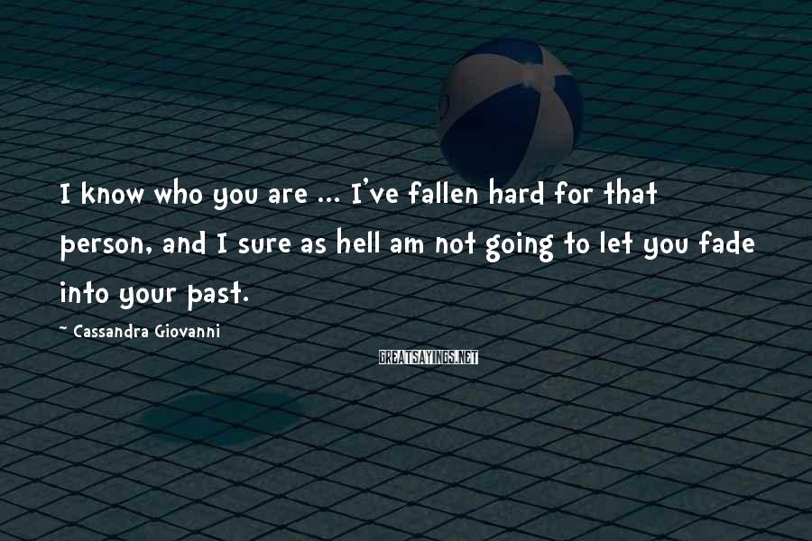 Cassandra Giovanni Sayings: I know who you are ... I've fallen hard for that person, and I sure