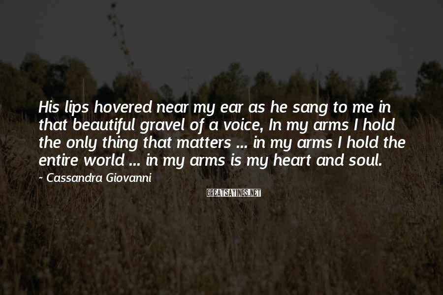 Cassandra Giovanni Sayings: His lips hovered near my ear as he sang to me in that beautiful gravel