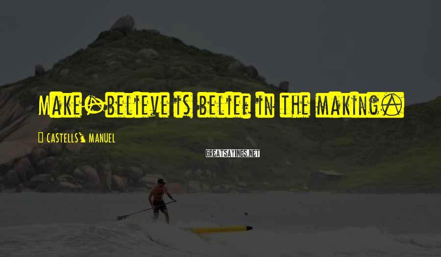 CASTELLS, MANUEL Sayings: Make-believe is belief in the making.