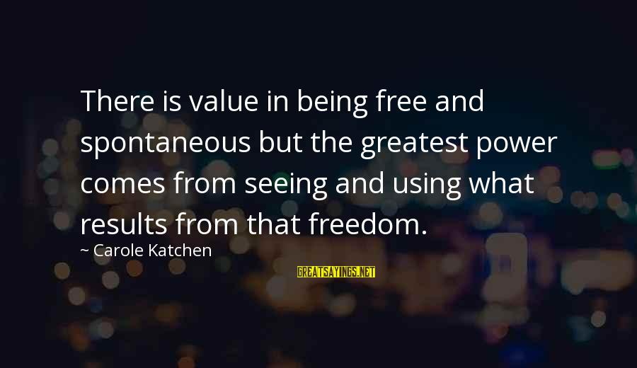 Castings Sayings By Carole Katchen: There is value in being free and spontaneous but the greatest power comes from seeing