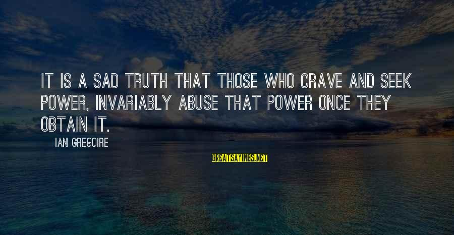 Castings Sayings By Ian Gregoire: It is a sad truth that those who crave and seek power, invariably abuse that