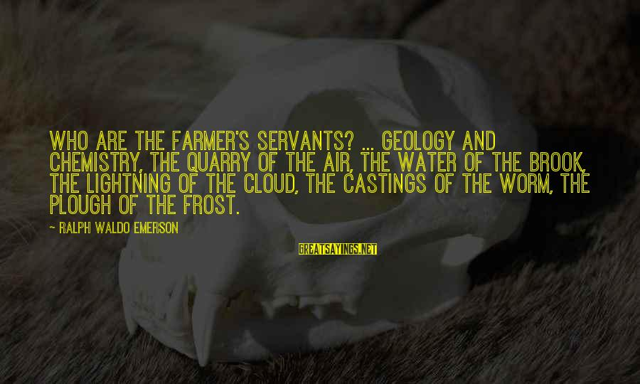 Castings Sayings By Ralph Waldo Emerson: Who are the farmer's servants? ... Geology and Chemistry, the quarry of the air, the