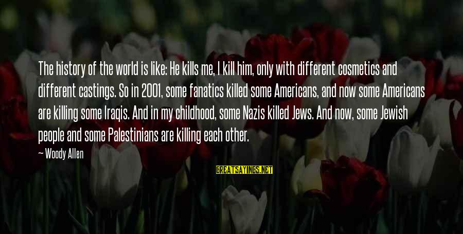 Castings Sayings By Woody Allen: The history of the world is like: He kills me, I kill him, only with