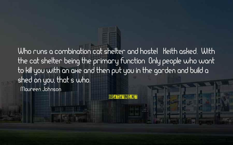 "Cat Shelter Sayings By Maureen Johnson: Who runs a combination cat shelter and hostel?"" Keith asked. ""With the cat shelter being"