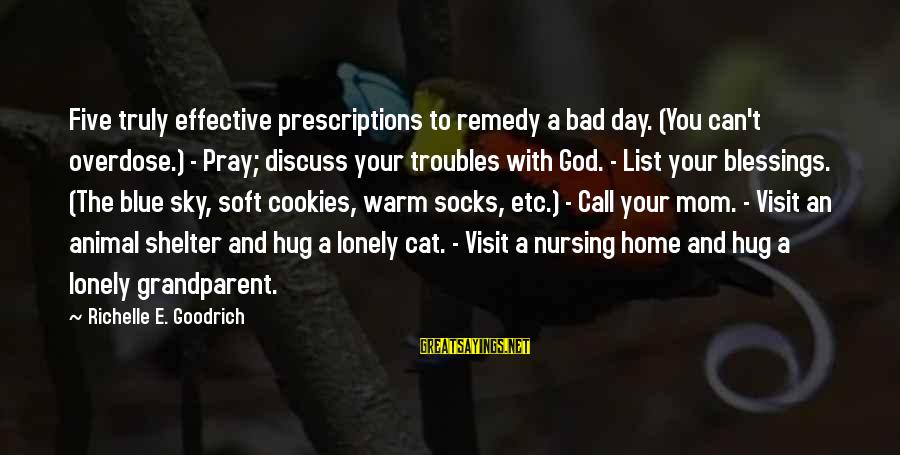 Cat Shelter Sayings By Richelle E. Goodrich: Five truly effective prescriptions to remedy a bad day. (You can't overdose.) - Pray; discuss