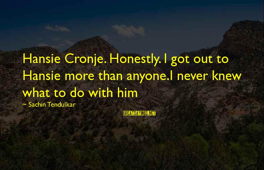 Cat Shelter Sayings By Sachin Tendulkar: Hansie Cronje. Honestly. I got out to Hansie more than anyone.I never knew what to