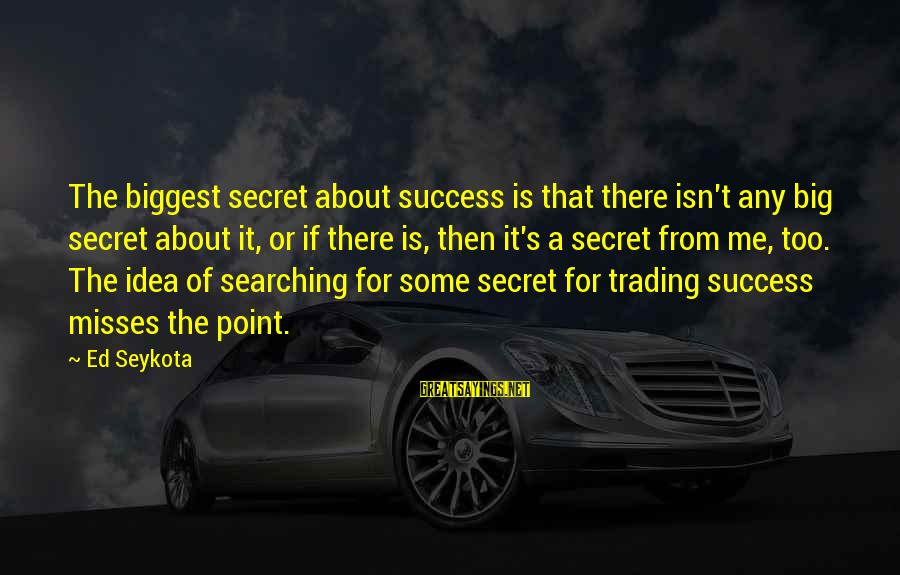 Catchy Jazz Sayings By Ed Seykota: The biggest secret about success is that there isn't any big secret about it, or