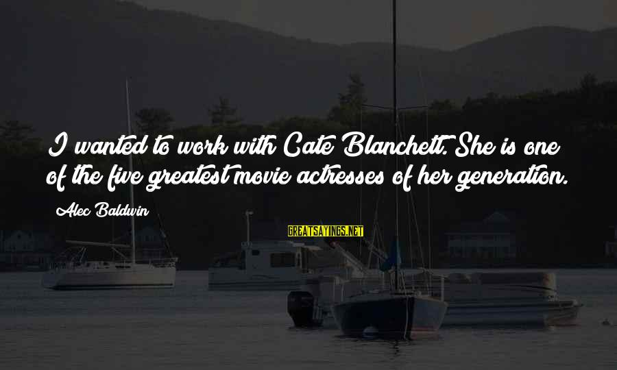 Cate Blanchett Movie Sayings By Alec Baldwin: I wanted to work with Cate Blanchett. She is one of the five greatest movie