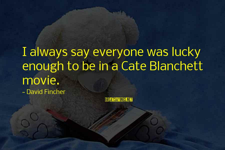 Cate Blanchett Movie Sayings By David Fincher: I always say everyone was lucky enough to be in a Cate Blanchett movie.