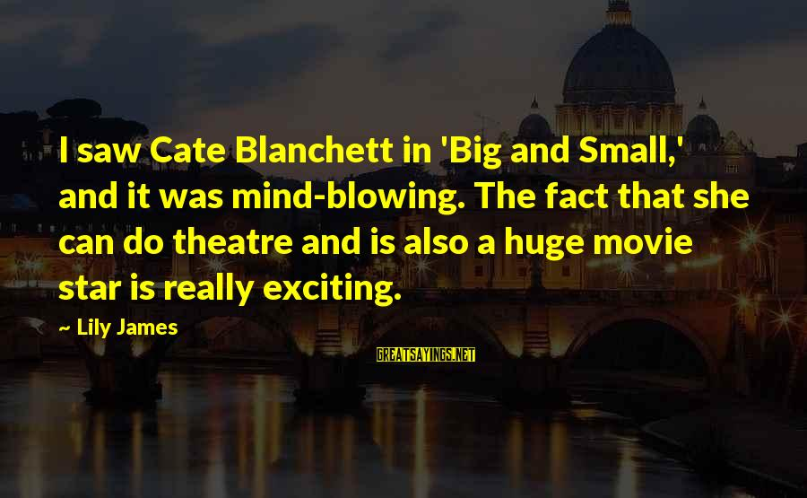 Cate Blanchett Movie Sayings By Lily James: I saw Cate Blanchett in 'Big and Small,' and it was mind-blowing. The fact that