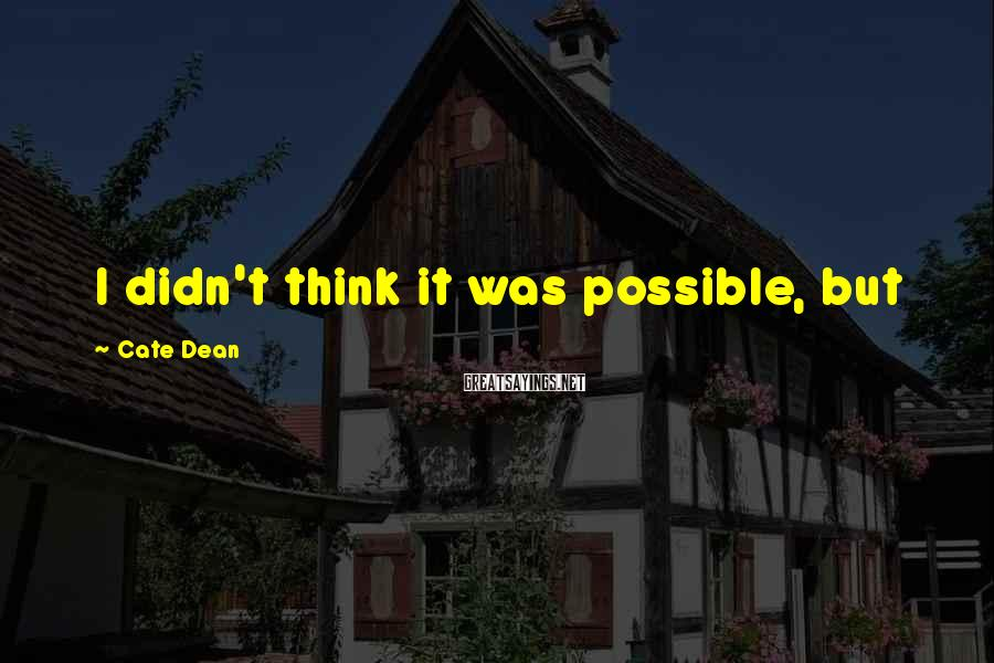 Cate Dean Sayings: I didn't think it was possible, but