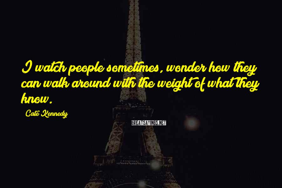 Cate Kennedy Sayings: I watch people sometimes, wonder how they can walk around with the weight of what