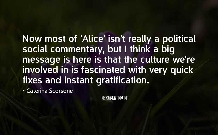 Caterina Scorsone Sayings: Now most of 'Alice' isn't really a political social commentary, but I think a big