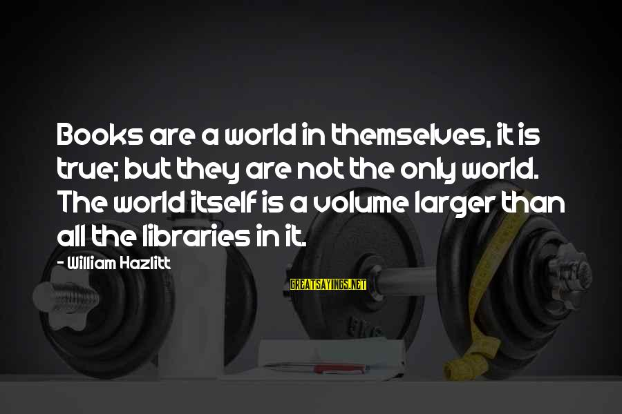 Cathbad Sayings By William Hazlitt: Books are a world in themselves, it is true; but they are not the only