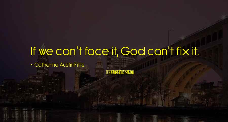 Catherine Austin Fitts Sayings By Catherine Austin Fitts: If we can't face it, God can't fix it.