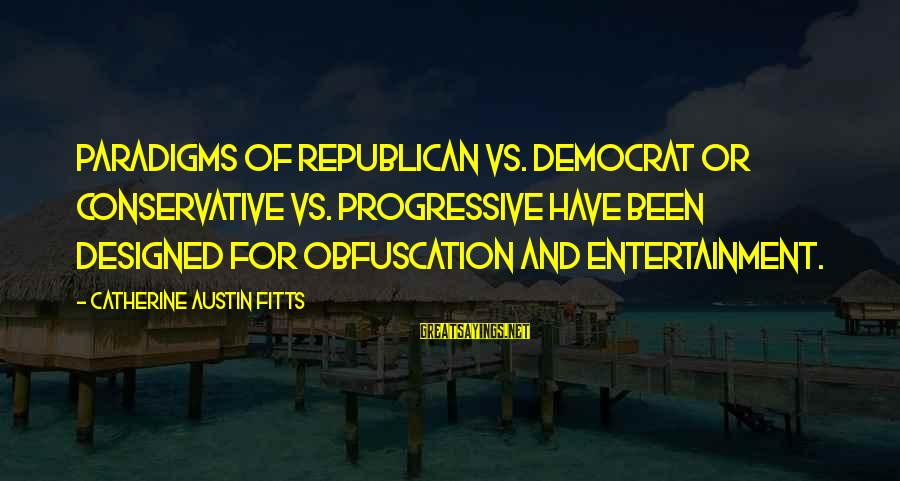 Catherine Austin Fitts Sayings By Catherine Austin Fitts: Paradigms of Republican vs. Democrat or Conservative vs. Progressive have been designed for obfuscation and