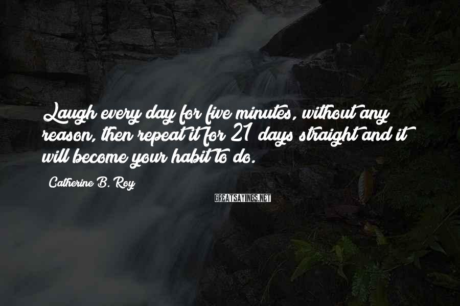 Catherine B. Roy Sayings: Laugh every day for five minutes, without any reason, then repeat it for 21 days