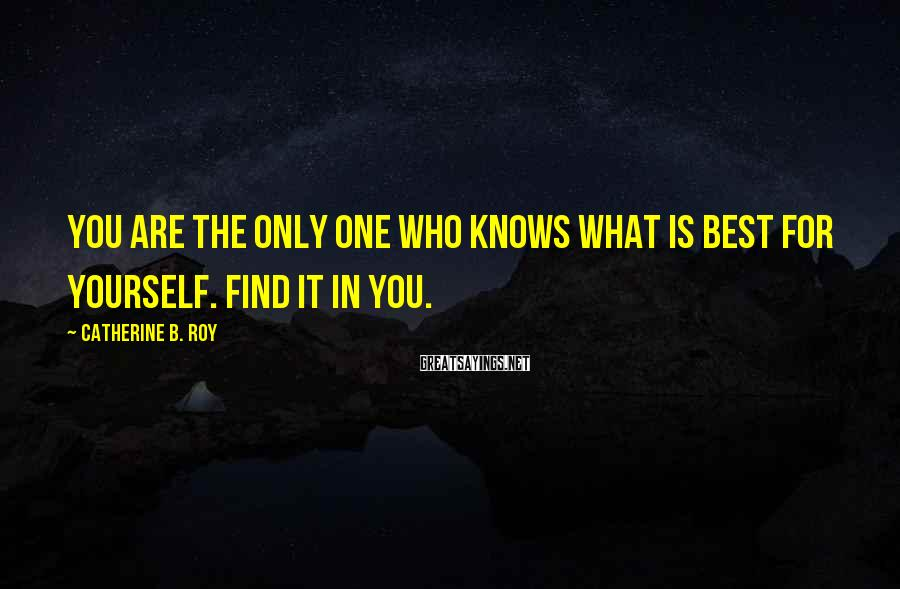 Catherine B. Roy Sayings: You are the only one who knows what is best for yourself. Find it IN