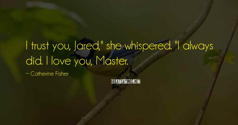 "Catherine Fisher Sayings: I trust you, Jared,"" she whispered. ""I always did. I love you, Master."
