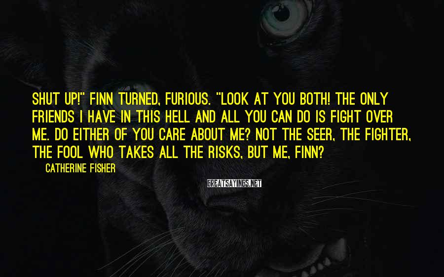 "Catherine Fisher Sayings: Shut up!"" Finn turned, furious. ""Look at you both! The only friends I have in"