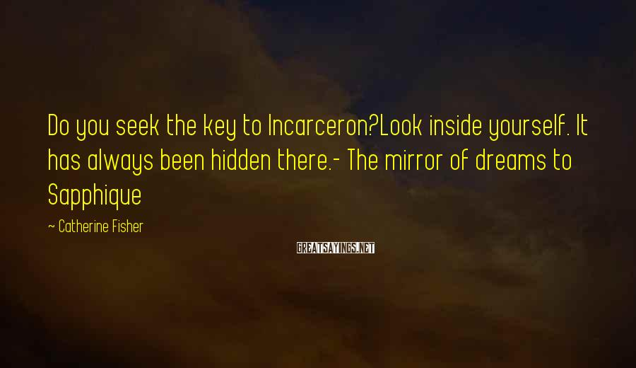 Catherine Fisher Sayings: Do you seek the key to Incarceron?Look inside yourself. It has always been hidden there.-