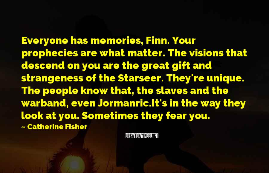 Catherine Fisher Sayings: Everyone has memories, Finn. Your prophecies are what matter. The visions that descend on you