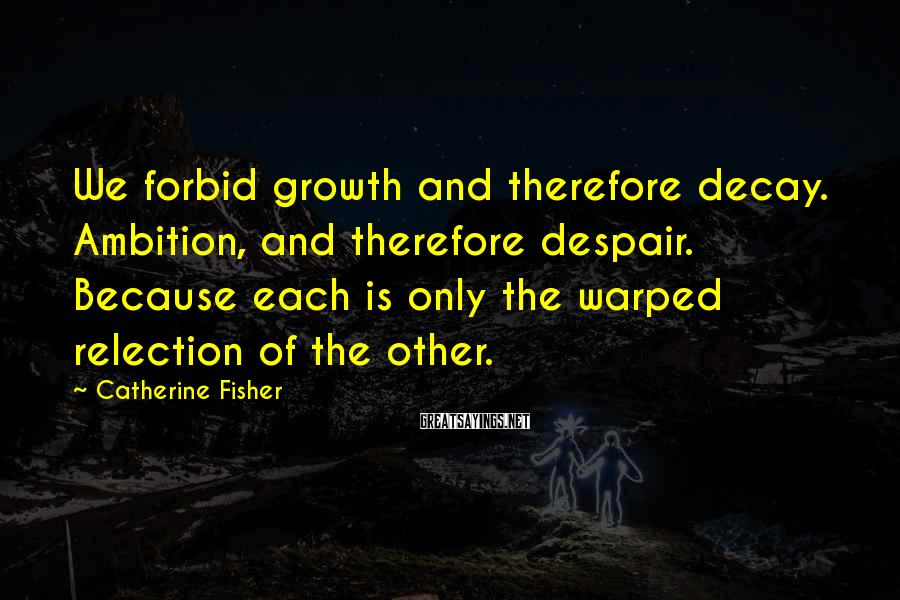 Catherine Fisher Sayings: We forbid growth and therefore decay. Ambition, and therefore despair. Because each is only the