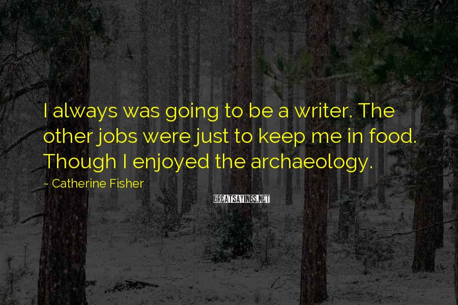 Catherine Fisher Sayings: I always was going to be a writer. The other jobs were just to keep