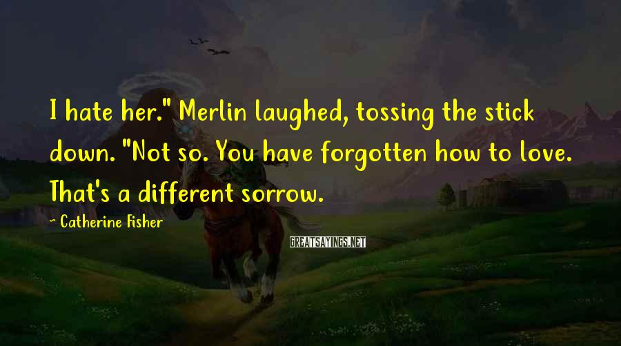 "Catherine Fisher Sayings: I hate her."" Merlin laughed, tossing the stick down. ""Not so. You have forgotten how"