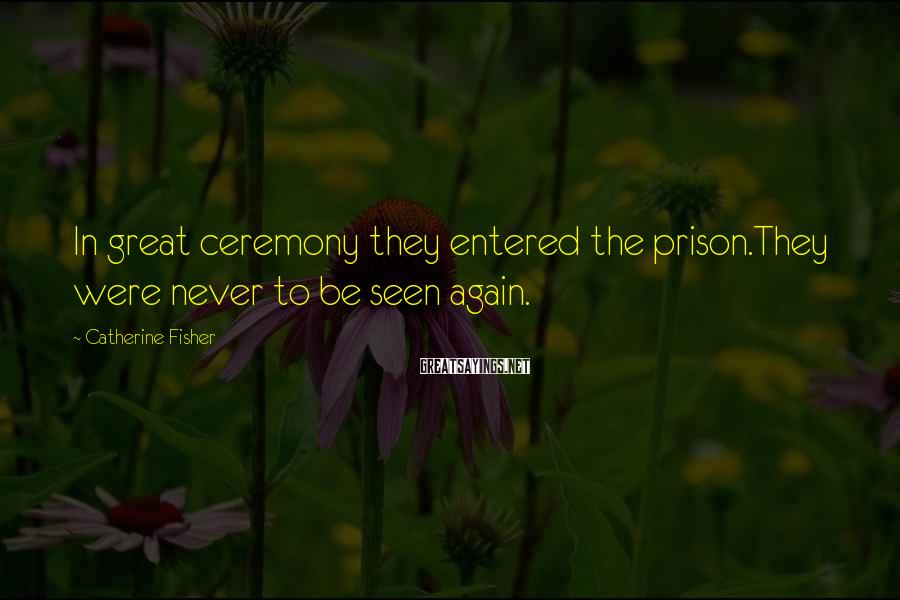 Catherine Fisher Sayings: In great ceremony they entered the prison.They were never to be seen again.