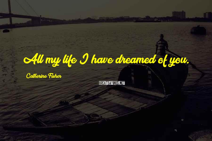 Catherine Fisher Sayings: All my life I have dreamed of you.