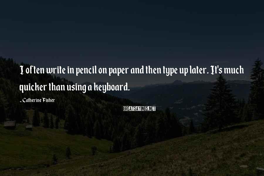 Catherine Fisher Sayings: I often write in pencil on paper and then type up later. It's much quicker