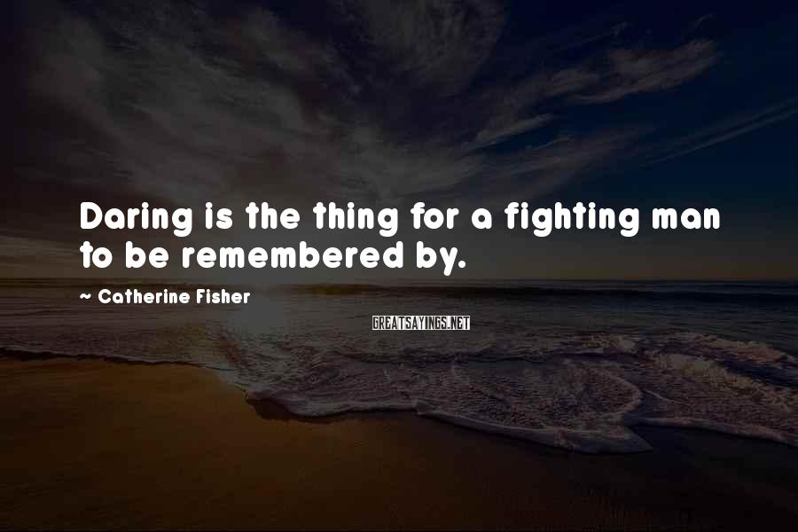 Catherine Fisher Sayings: Daring is the thing for a fighting man to be remembered by.