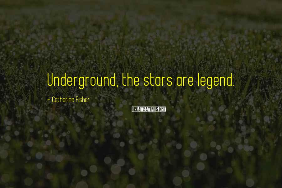 Catherine Fisher Sayings: Underground, the stars are legend.
