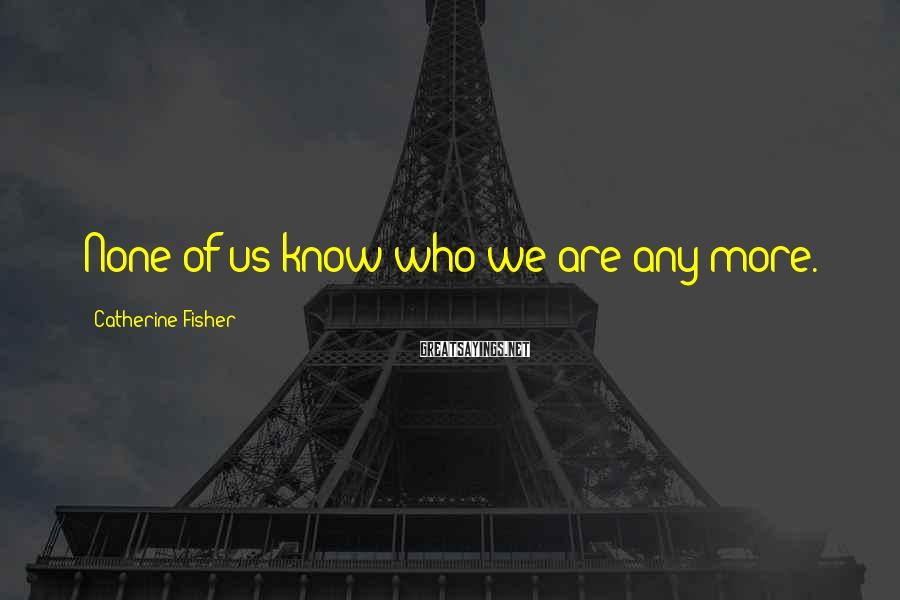 Catherine Fisher Sayings: None of us know who we are any more.