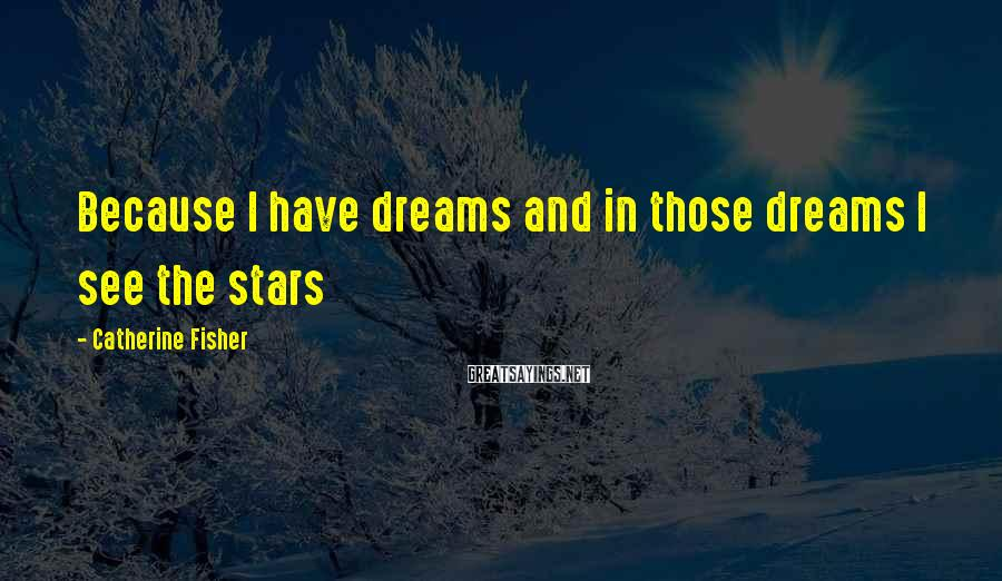 Catherine Fisher Sayings: Because I have dreams and in those dreams I see the stars
