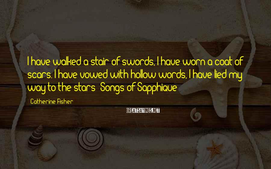 Catherine Fisher Sayings: I have walked a stair of swords, I have worn a coat of scars. I