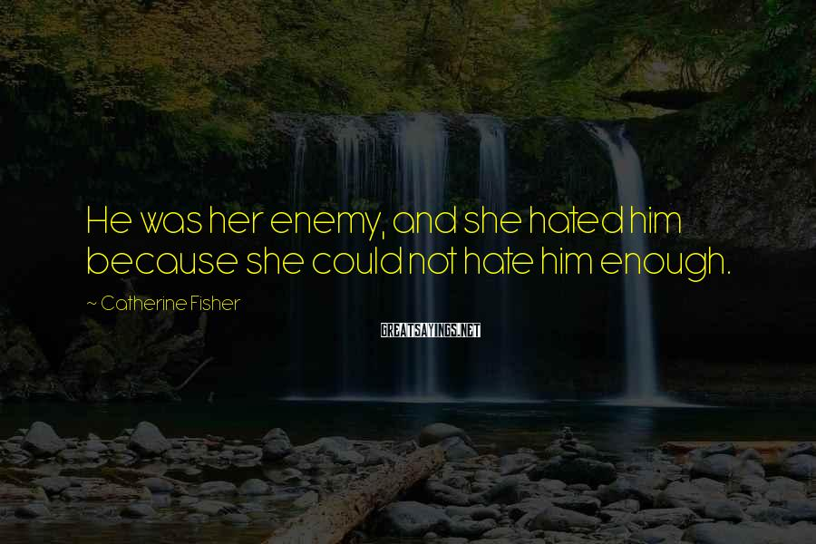 Catherine Fisher Sayings: He was her enemy, and she hated him because she could not hate him enough.
