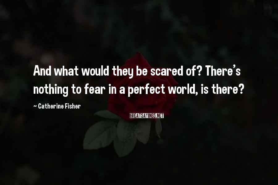 Catherine Fisher Sayings: And what would they be scared of? There's nothing to fear in a perfect world,