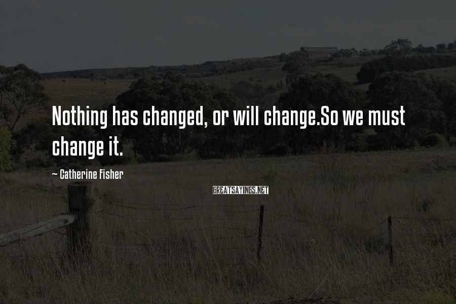 Catherine Fisher Sayings: Nothing has changed, or will change.So we must change it.