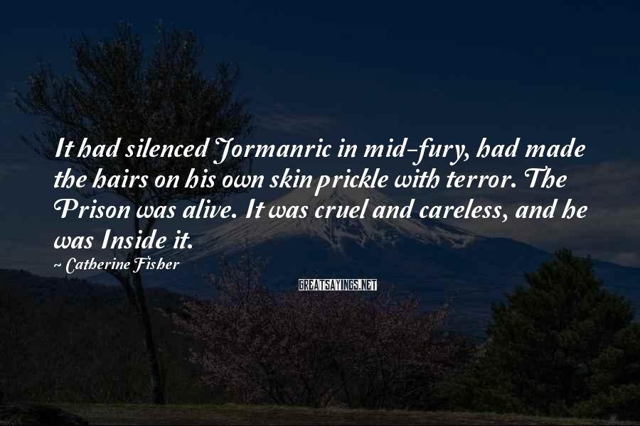 Catherine Fisher Sayings: It had silenced Jormanric in mid-fury, had made the hairs on his own skin prickle