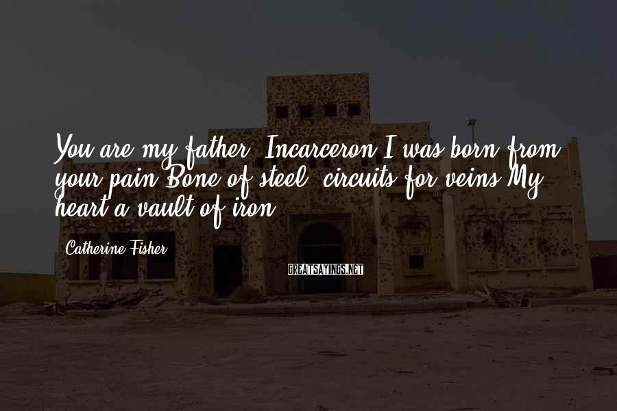 Catherine Fisher Sayings: You are my father, Incarceron.I was born from your pain.Bone of steel; circuits for veins.My