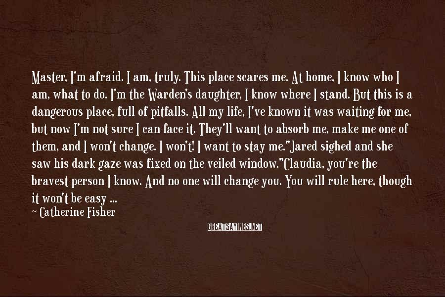 Catherine Fisher Sayings: Master, I'm afraid. I am, truly. This place scares me. At home, I know who