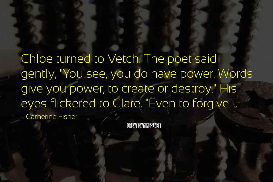 "Catherine Fisher Sayings: Chloe turned to Vetch. The poet said gently, ""You see, you do have power. Words"