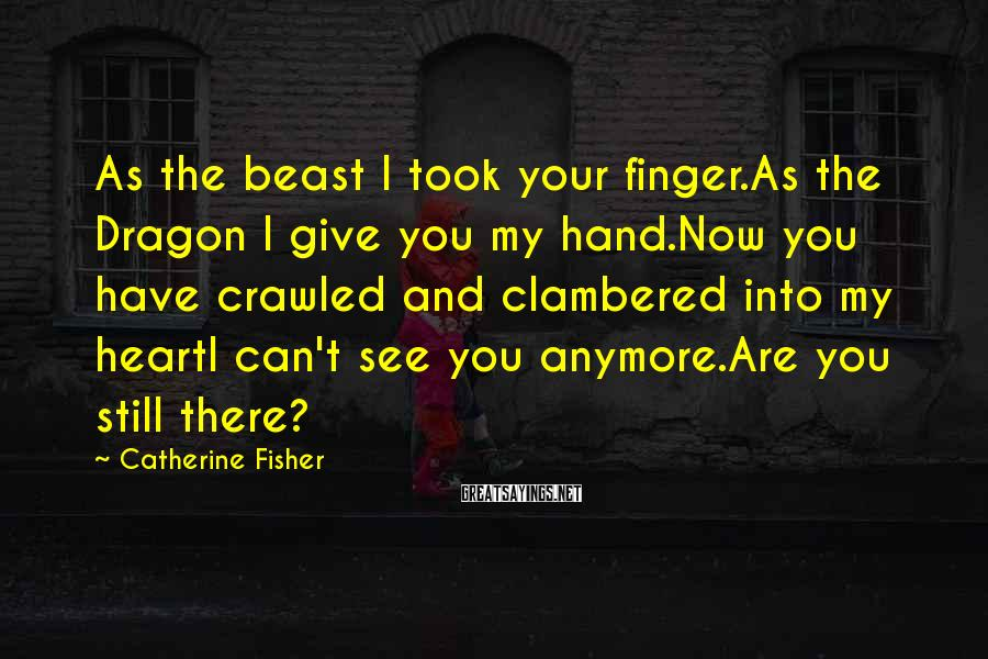 Catherine Fisher Sayings: As the beast I took your finger.As the Dragon I give you my hand.Now you