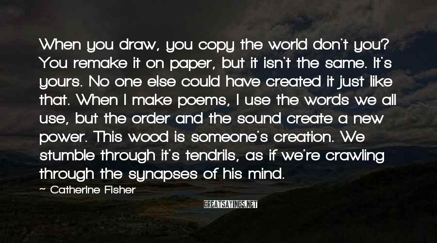 Catherine Fisher Sayings: When you draw, you copy the world don't you? You remake it on paper, but