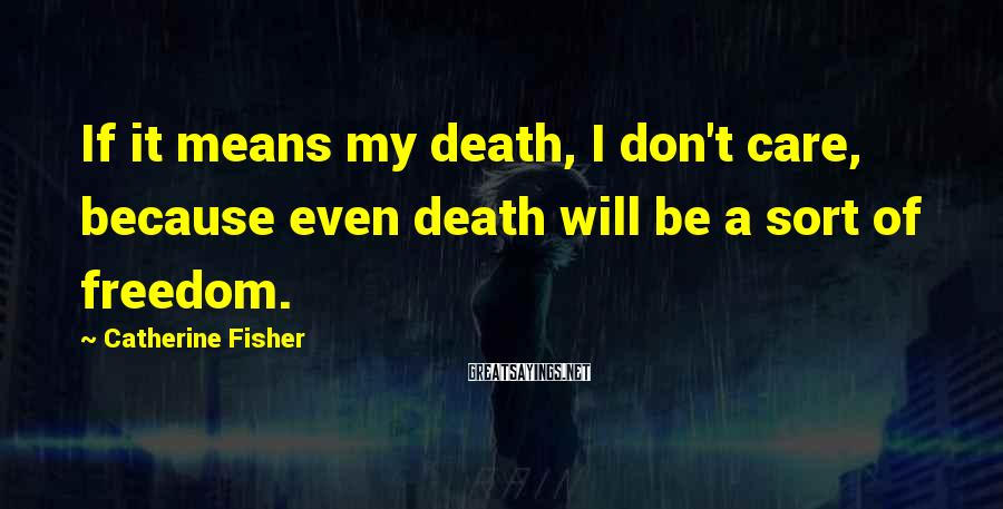 Catherine Fisher Sayings: If it means my death, I don't care, because even death will be a sort