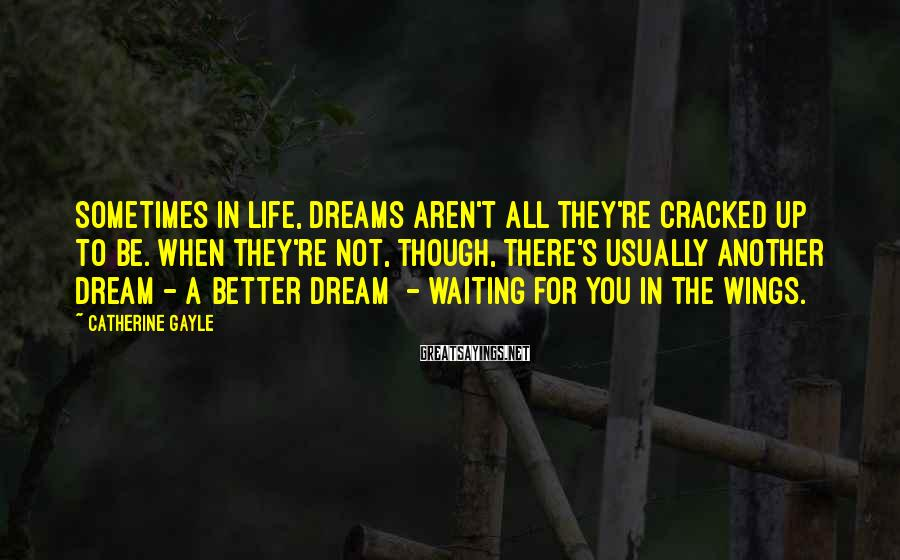 Catherine Gayle Sayings: Sometimes in life, dreams aren't all they're cracked up to be. When they're not, though,